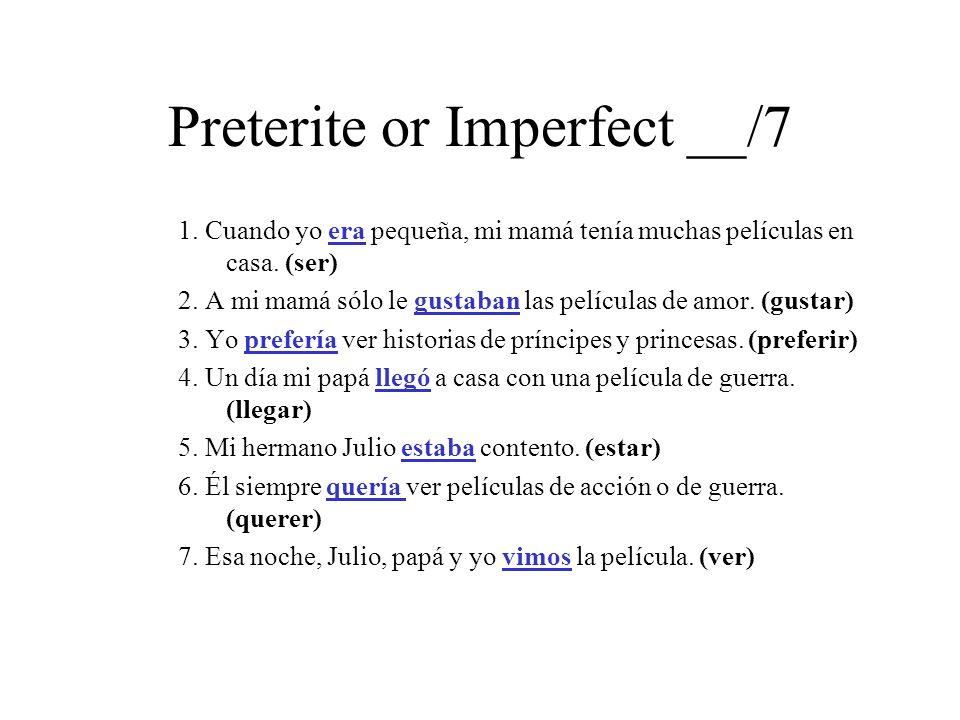 Preterite or Imperfect __/7 1. Cuando yo era pequeña, mi mamá tenía muchas películas en casa. (ser) 2. A mi mamá sólo le gustaban las películas de amo
