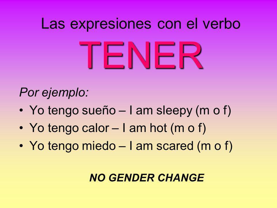 TENER Las expresiones con el verbo TENER Por ejemplo: Yo tengo sueño – I am sleepy (m o f) Yo tengo calor – I am hot (m o f) Yo tengo miedo – I am sca