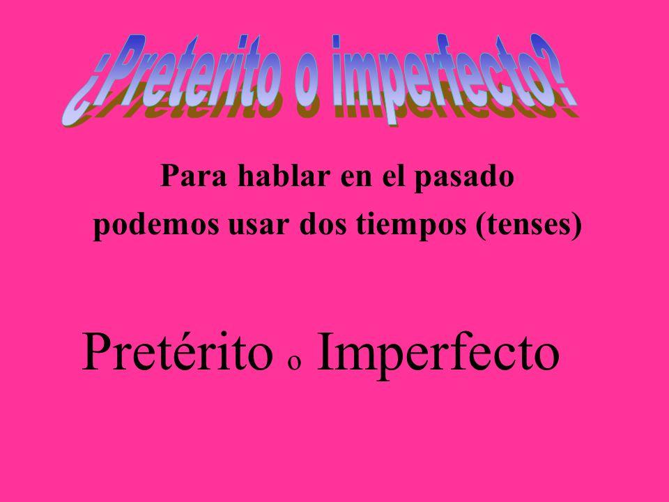 Para hablar en el pasado podemos usar dos tiempos (tenses) Pretérito o Imperfecto