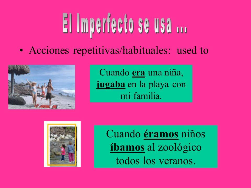 Acciones repetitivas/habituales: used to Cuando éramos niños íbamos al zoológico todos los veranos. Cuando era una niña, jugaba en la playa con mi fam