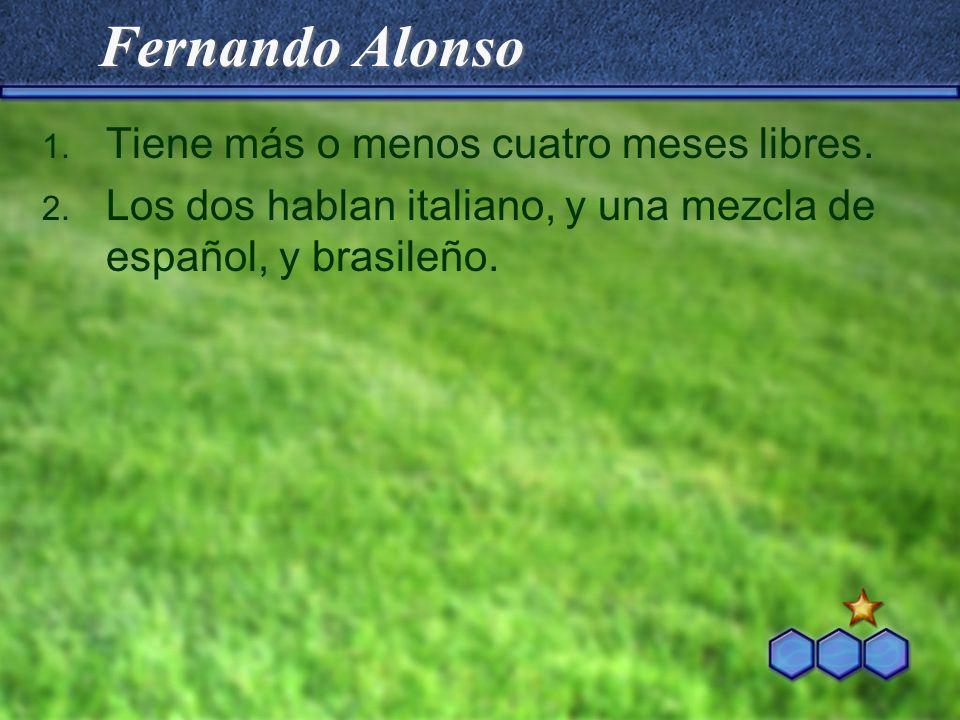 Fernando Alonso 1. Tiene más o menos cuatro meses libres. 2. Los dos hablan italiano, y una mezcla de español, y brasileño.
