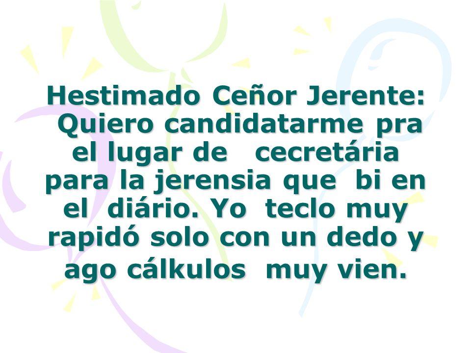 Hestimado Ceñor Jerente: Quiero candidatarme pra el lugar de cecretária para la jerensia que bi en el diário. Yo teclo muy rapidó solo con un dedo y a