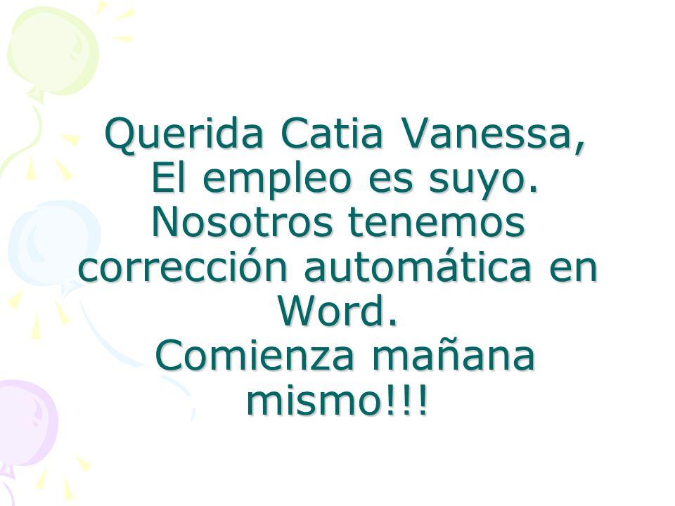 Querida Catia Vanessa, El empleo es suyo. Nosotros tenemos corrección automática en Word. Comienza mañana mismo!!! Querida Catia Vanessa, El empleo es