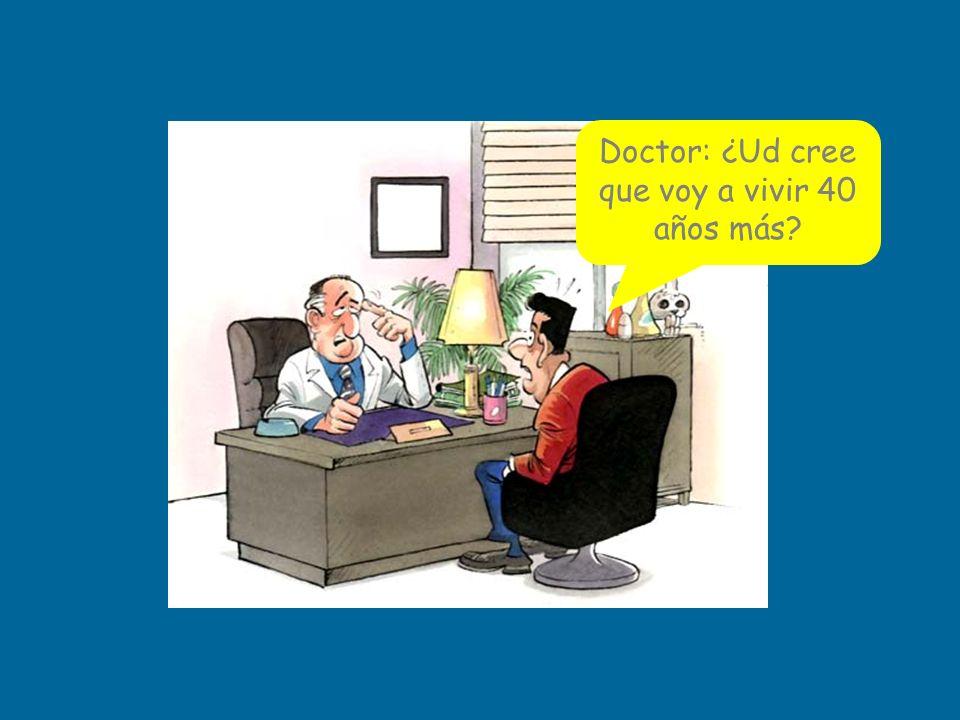 Doctor: ¿Ud cree que voy a vivir 40 años más?