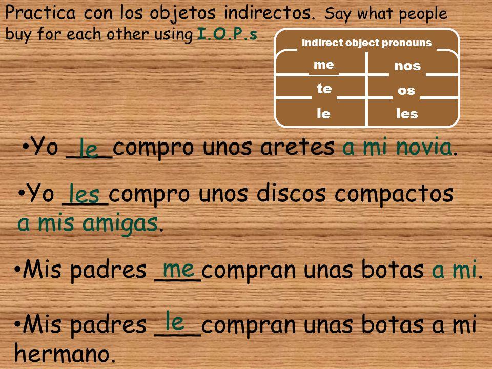 Practica con los objetos indirectos. Say what people buy for each other using I.O.P.s Yo ___compro unos aretes a mi novia. le Yo ___compro unos discos