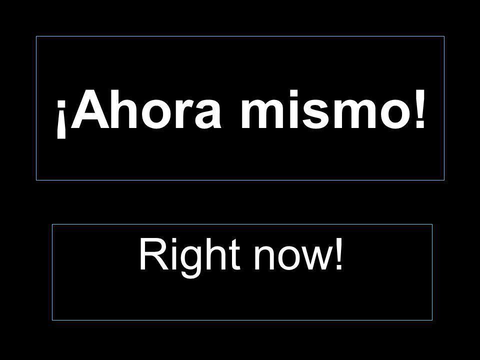 ¡Ahora mismo! Right now!