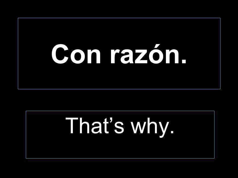 Con razón. Thats why.