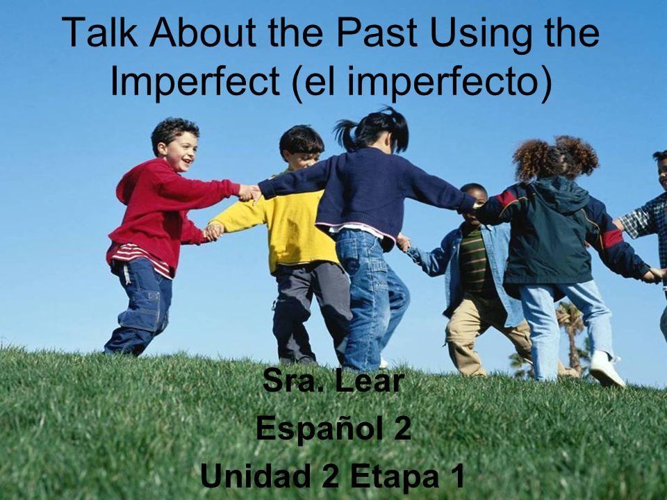 Talk About the Past Using the Imperfect (el imperfecto) Sra. Lear Español 2 Unidad 2 Etapa 1