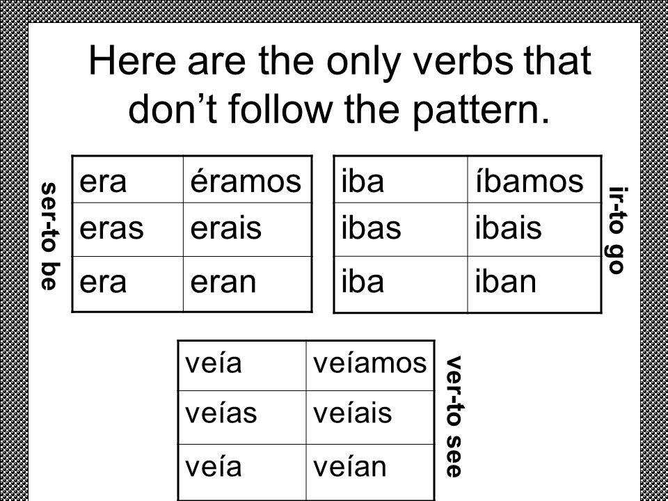 Here are the only verbs that dont follow the pattern. eraéramos eraserais eraeran ibaíbamos ibasibais ibaiban s e r - t o b e i r - t o g o veíaveíamo