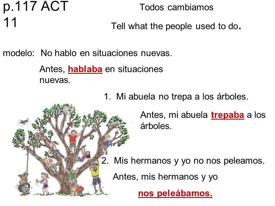 p.117 ACT 11 Todos cambiamos Tell what the people used to do. modelo: No hablo en situaciones nuevas. Antes, hablaba en situaciones nuevas. 1. Mi abue