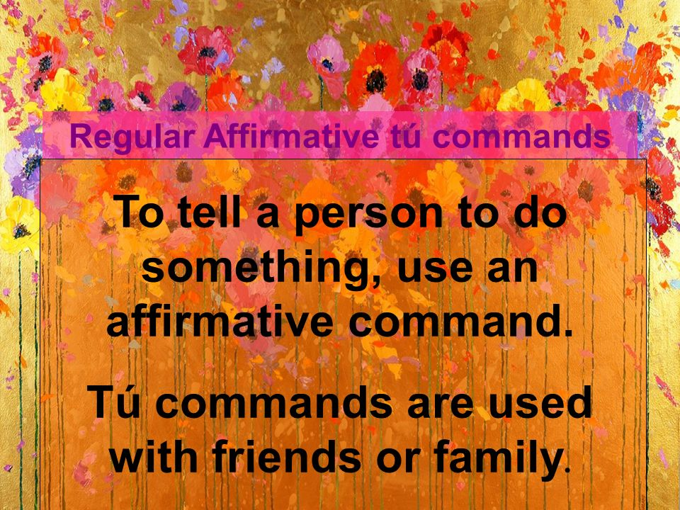 Regular Affirmative tú commands To tell a person to do something, use an affirmative command.