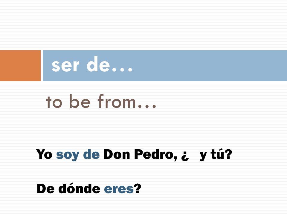 to be from… ser de… Yo soy de Don Pedro, ¿ y tú? De dónde eres?