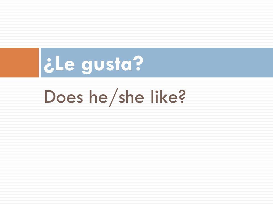 Does he/she like? ¿Le gusta?