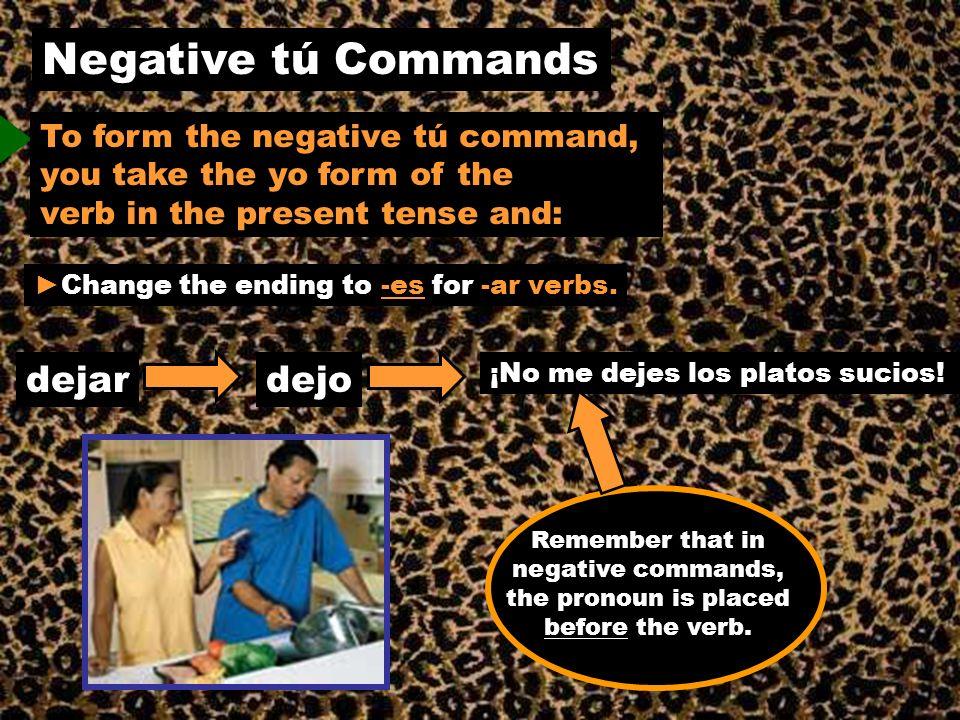 Negative tú Commands To form the negative tú command, you take the yo form of the verb in the present tense and: Change the ending to -es for -ar verb