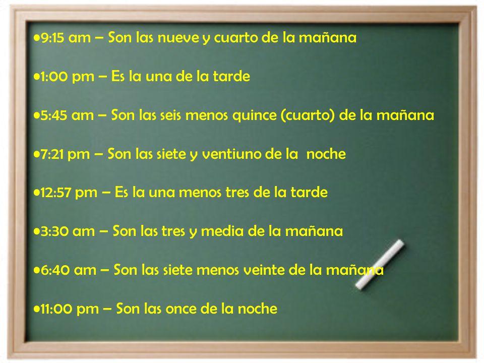 4:23 am – Son las cuatro y veintitres de la mañana 9:15 am - Son las nueve y cuarto de la mañana. 1:00 pm 5:45 am 7: 21 pm 12:57 pm 3:30 am 6:40 am 11