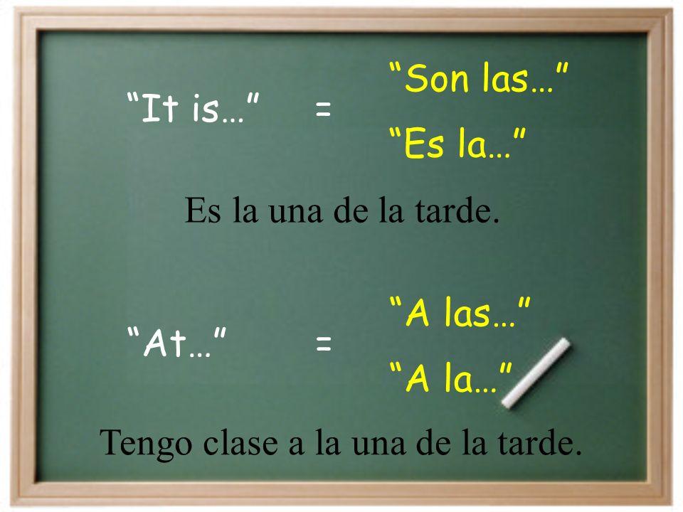 It is… Son las… = Es la… At… A las… = A la… Es la una de la tarde.