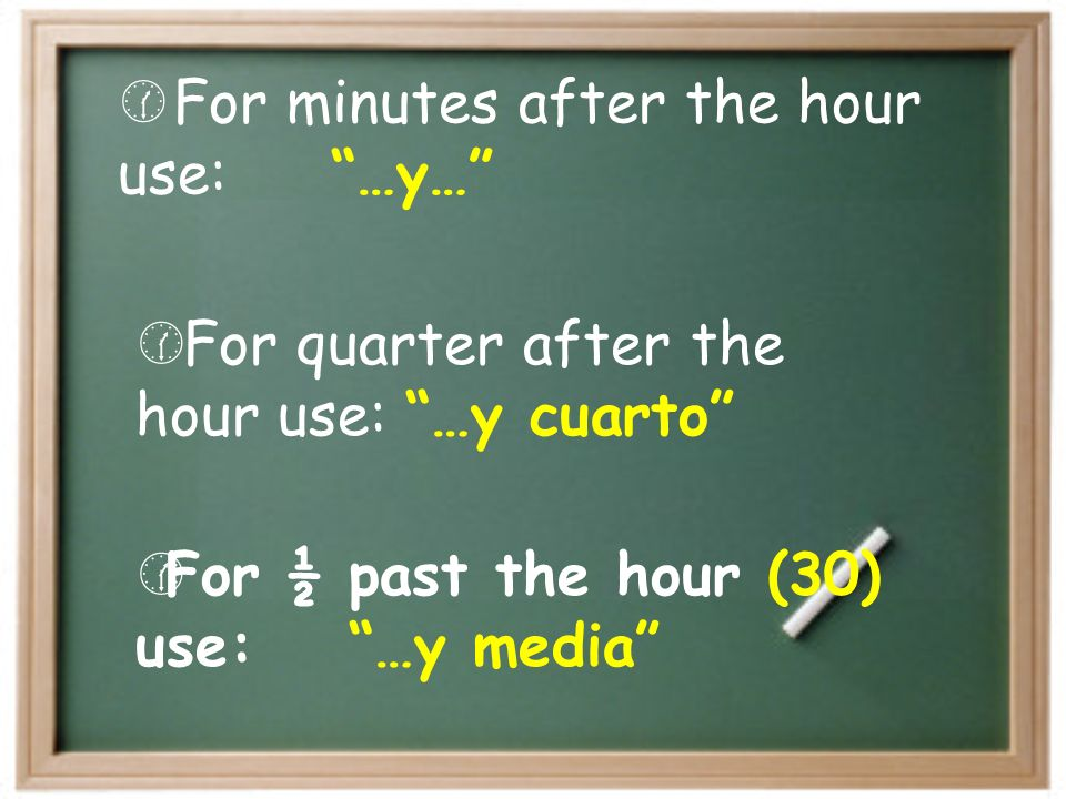For ½ past the hour (30) use: …y media For minutes after the hour use: …y… For quarter after the hour use: …y cuarto