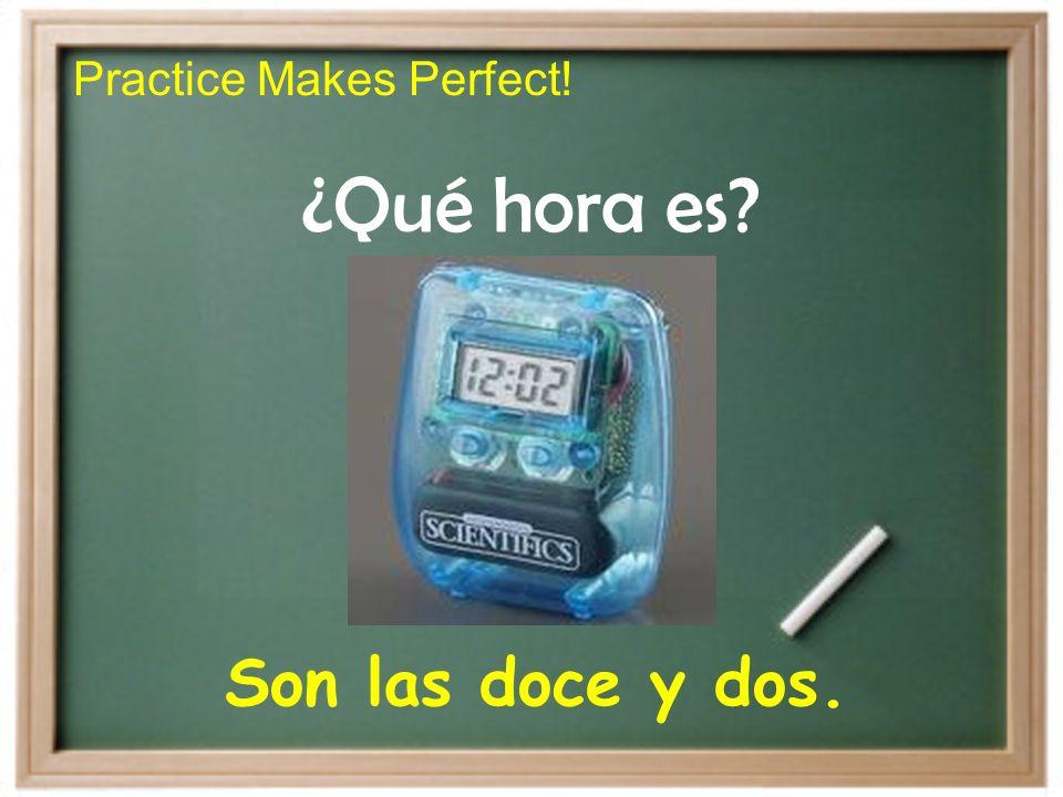 Practice Makes Perfect! ¿Qué hora es? Son las doce y dos.