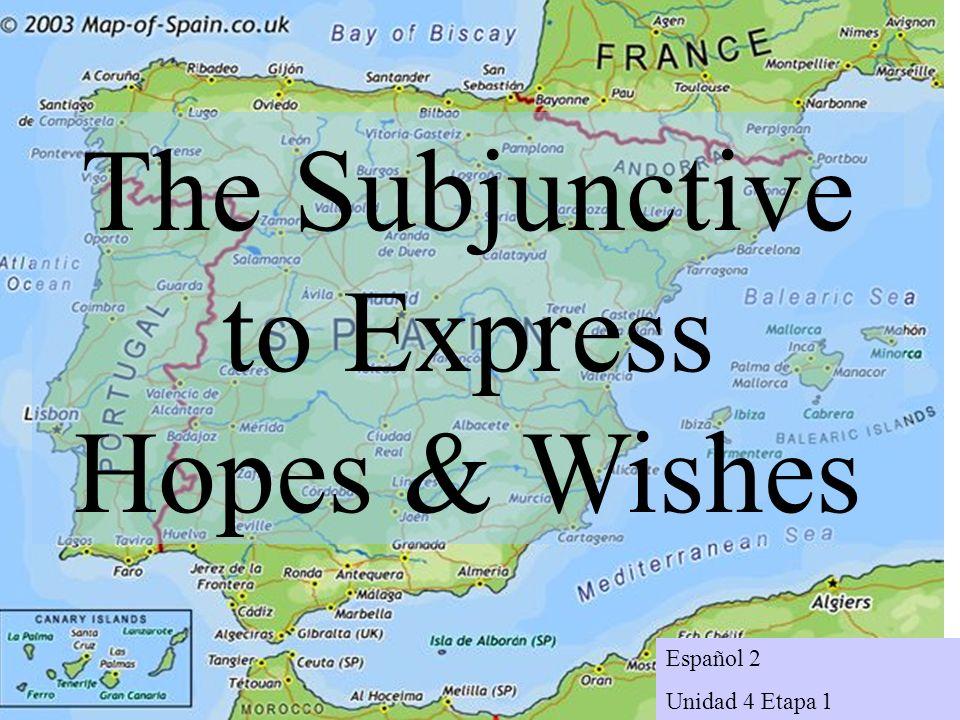 Español 2 Unidad 4 Etapa 1 The Subjunctive to Express Hopes & Wishes