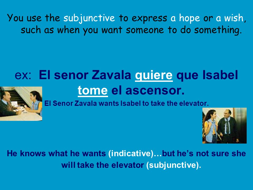 You use the subjunctive to express a hope or a wish, such as when you want someone to do something.