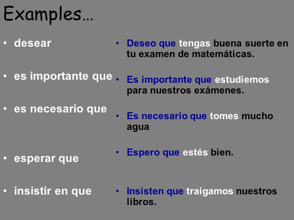 Examples… desear es importante que es necesario que esperar que insistir en que Deseo que tengas buena suerte en tu examen de matemáticas.