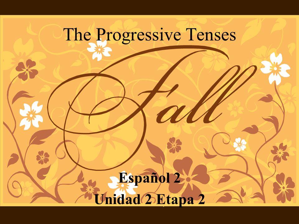 The Progressive Tenses Español 2 Unidad 2 Etapa 2