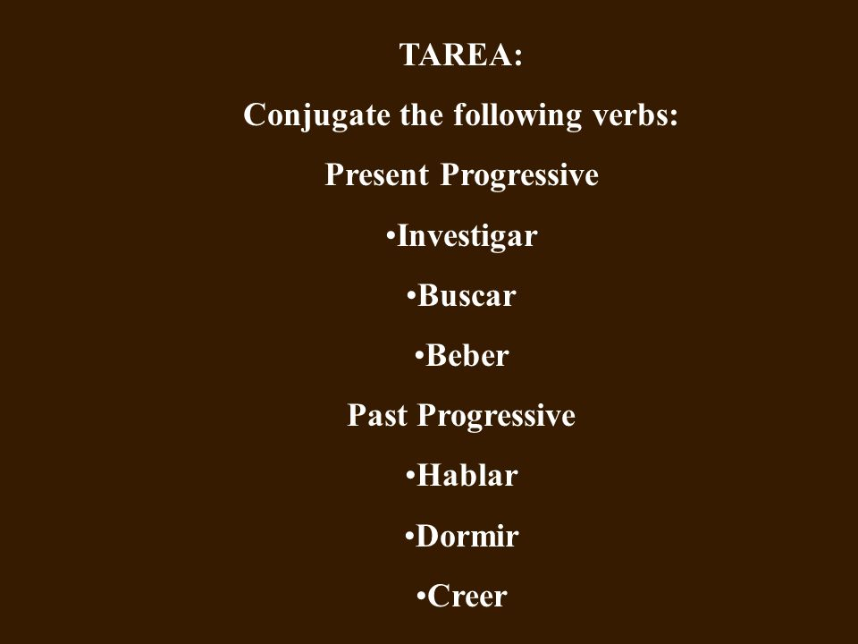 TAREA: Conjugate the following verbs: Present Progressive Investigar Buscar Beber Past Progressive Hablar Dormir Creer