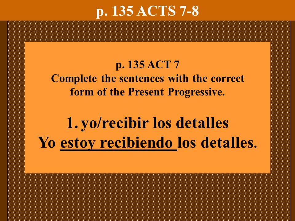 p. 135 ACTS 7-8 p. 135 ACT 7 Complete the sentences with the correct form of the Present Progressive. 1.yo/recibir los detalles Yo estoy recibiendo lo