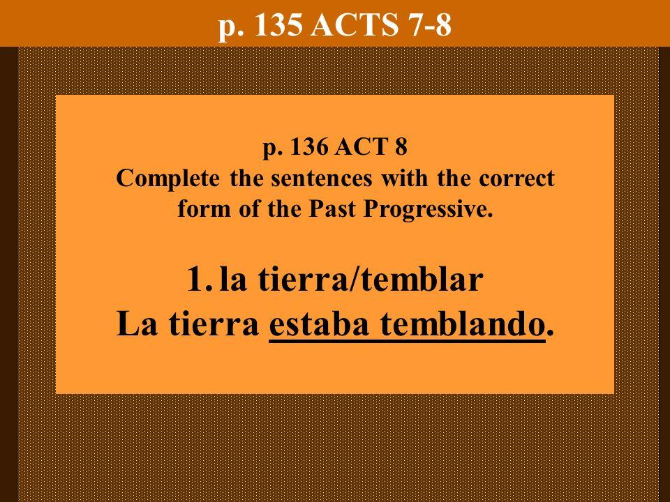 p. 135 ACTS 7-8 p. 136 ACT 8 Complete the sentences with the correct form of the Past Progressive. 1.la tierra/temblar La tierra estaba temblando.