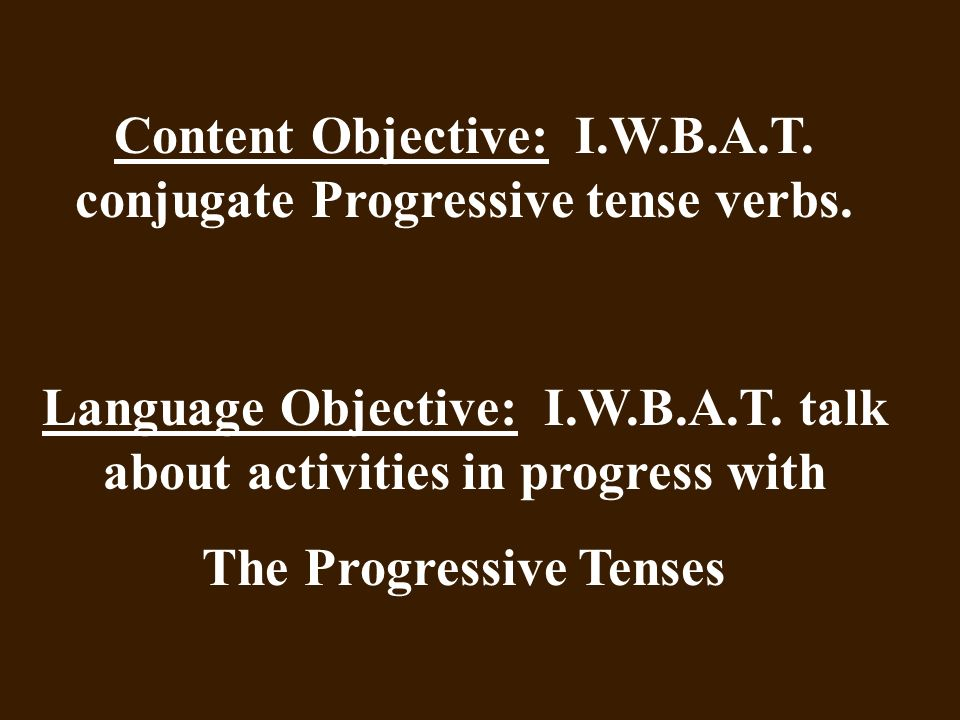 Content Objective: I.W.B.A.T. conjugate Progressive tense verbs. Language Objective: I.W.B.A.T. talk about activities in progress with The Progressive