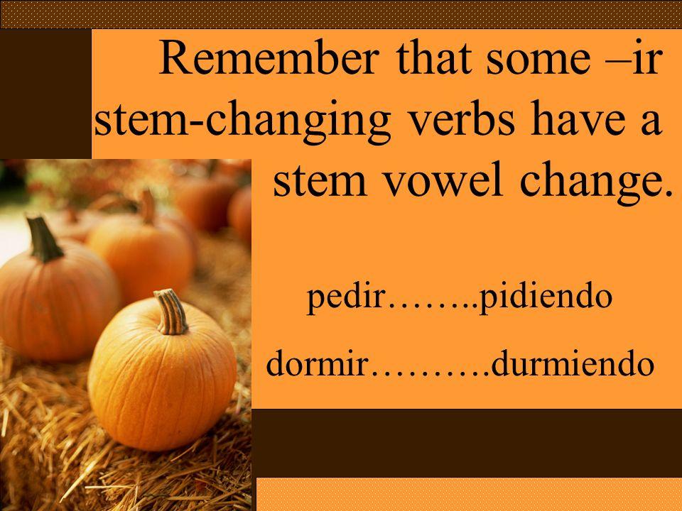 Remember that some –ir stem-changing verbs have a stem vowel change. pedir……..pidiendo dormir……….durmiendo