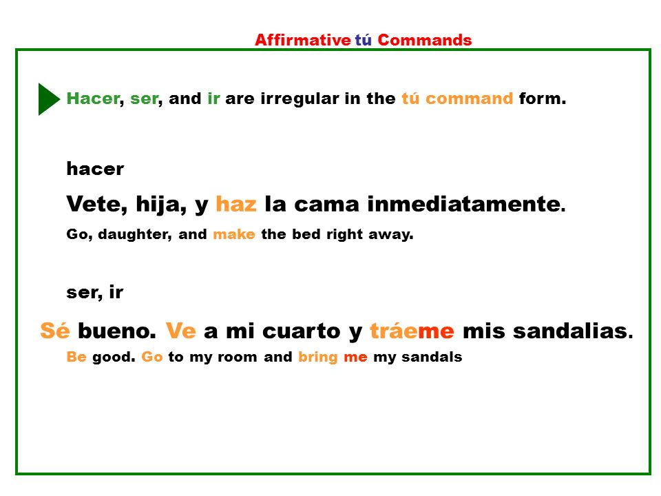 Affirmative tú Commands Hacer, ser, and ir are irregular in the tú command form. ser, ir Be good. Go to my room and bring me my sandals Sé bueno. Ve a