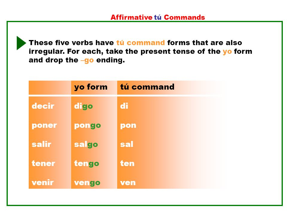 Affirmative tú Commands These five verbs have tú command forms that are also irregular. For each, take the present tense of the yo form and drop the –