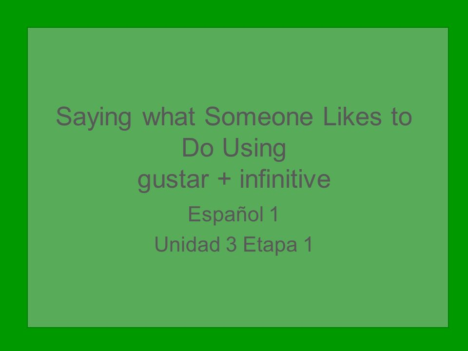Saying what Someone Likes to Do Using gustar + infinitive Español 1 Unidad 3 Etapa 1