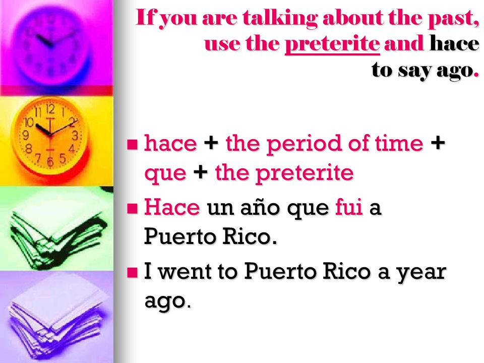To say ago, you can also put the verb first.When the verb comes first, you do not need que.