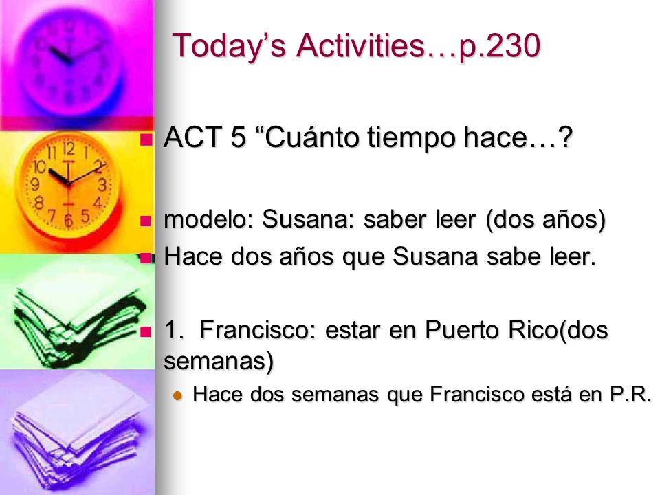 Todays Activities…p.230 ACT 5 Cuánto tiempo hace…? modelo: Susana: saber leer (dos años) Hace dos años que Susana sabe leer. 1. Francisco: estar en Pu
