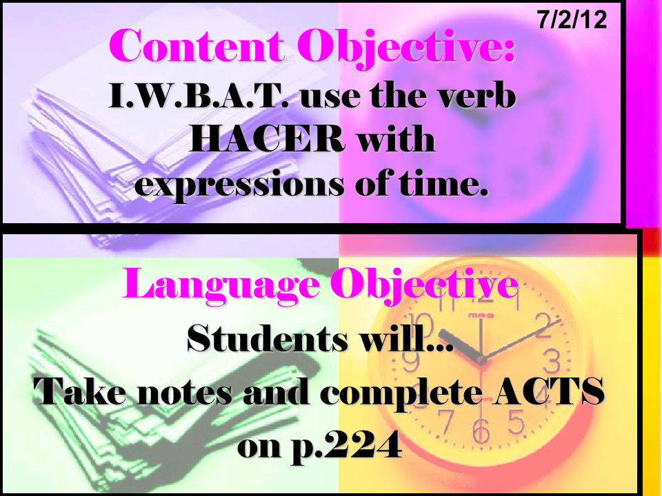 Content Objective: I.W.B.A.T. use the verb HACER with expressions of time. Language Objective Students will... Take notes and complete ACTS on p.224 7