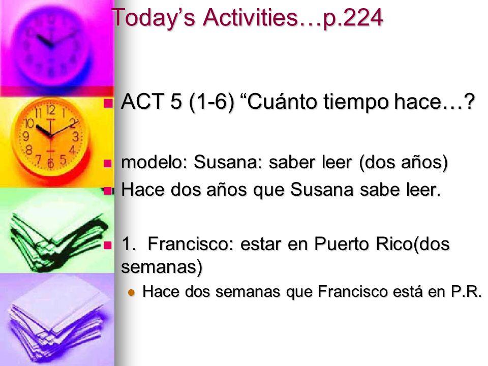 Todays Activities…p.224 ACT 5 (1-6) Cuánto tiempo hace…? modelo: Susana: saber leer (dos años) Hace dos años que Susana sabe leer. 1. Francisco: estar