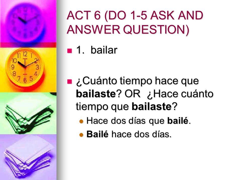 ACT 6 (DO 1-5 ASK AND ANSWER QUESTION) 1. bailar 1. bailar ¿Cuánto tiempo hace que bailaste? OR ¿Hace cuánto tiempo que bailaste? ¿Cuánto tiempo hace