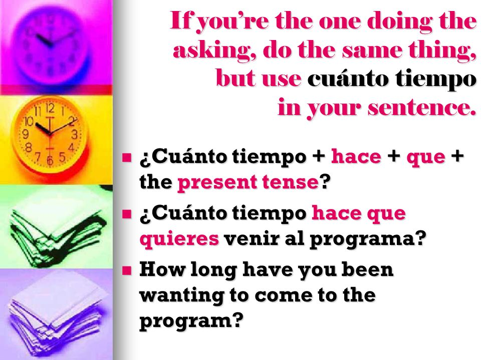 If youre the one doing the asking, do the same thing, but use cuánto tiempo in your sentence. ¿Cuánto tiempo + hace + que + the present tense? ¿Cuánto