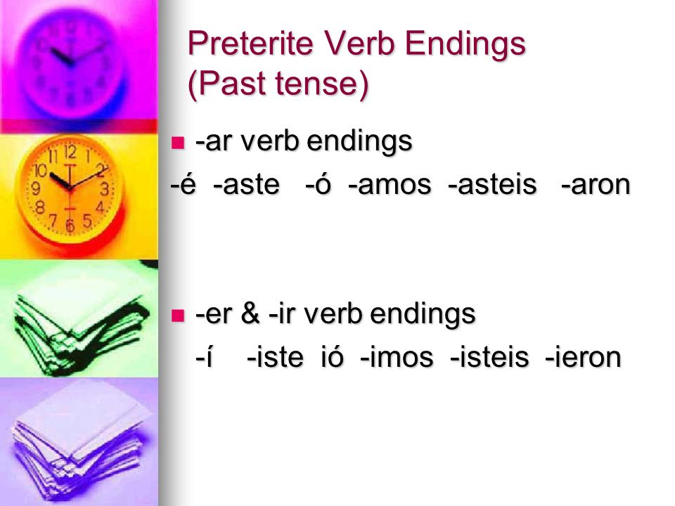 Preterite Verb Endings (Past tense) -ar verb endings -ar verb endings -é -aste -ó -amos -asteis -aron -er & -ir verb endings -er & -ir verb endings -í