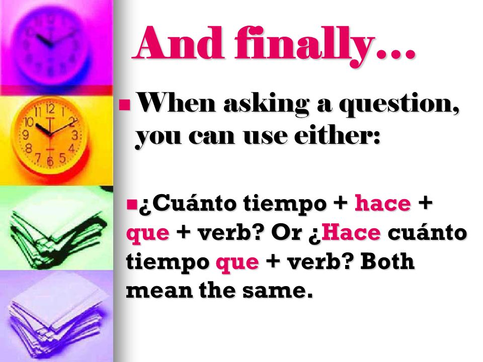 And finally… When asking a question, you can use either: ¿Cuánto tiempo + hace + que + verb? Or ¿Hace cuánto tiempo que + verb? Both mean the same. ¿C