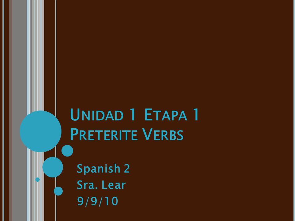 U NIDAD 1 E TAPA 1 P RETERITE V ERBS Spanish 2 Sra. Lear 9/9/10