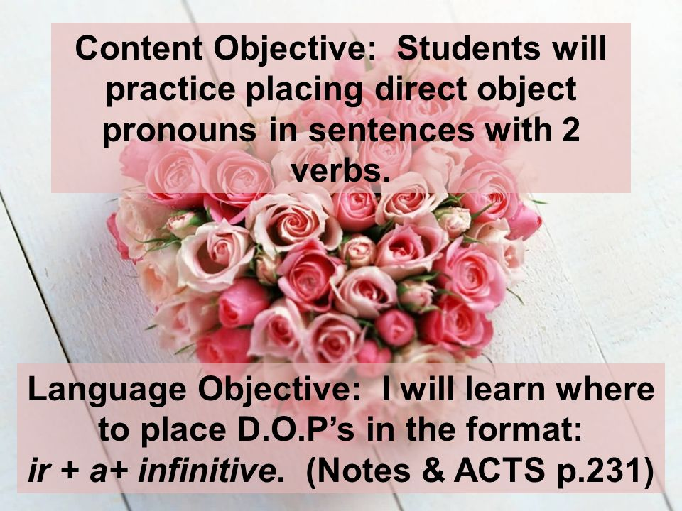 Content Objective: Students will practice placing direct object pronouns in sentences with 2 verbs. Language Objective: I will learn where to place D.