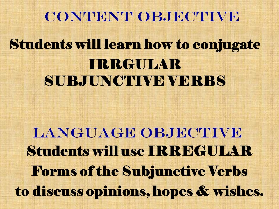 CONTENT Objective Students will learn how to conjugate IRRGULAR SUBJUNCTIVE VERBS Language Objective Students will use IRREGULAR Forms of the Subjunctive Verbs to discuss opinions, hopes & wishes.