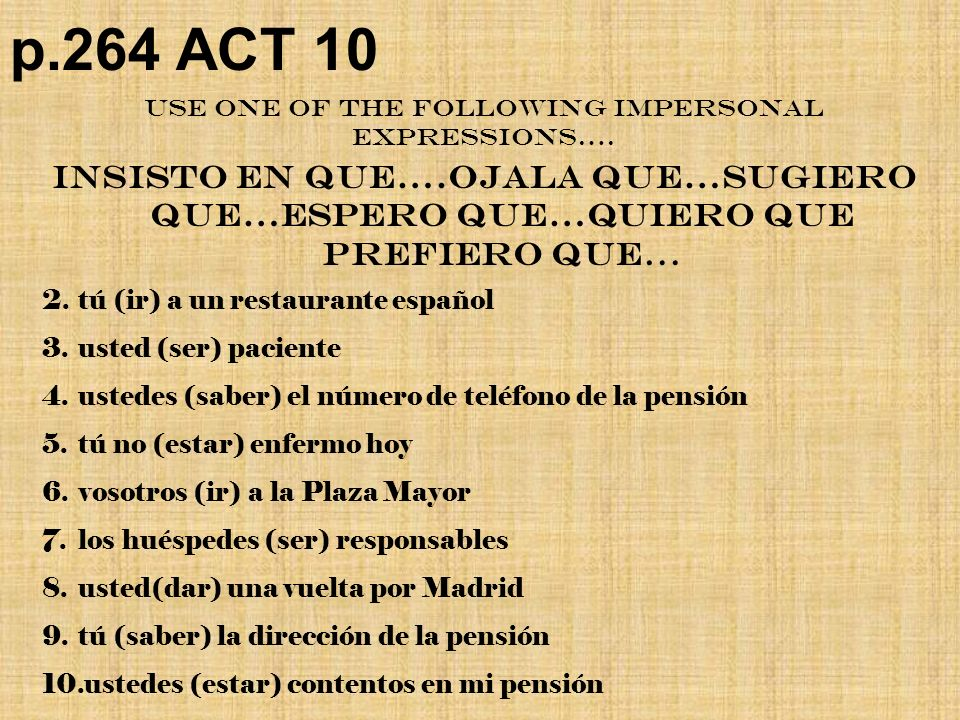 p.264 ACT 10 Insisto en que….ojala que…sugiero que…Espero que…Quiero QUe prefiero que… Use one of the following impersonal expressions….
