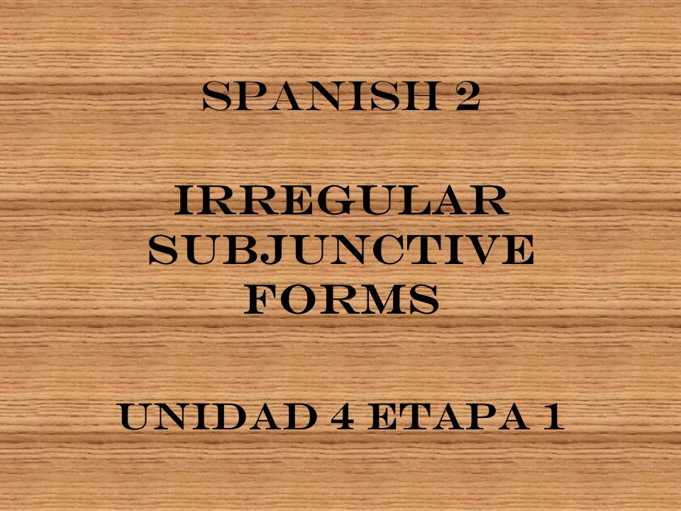 Some verbs have Irregular Subjunctive Forms.