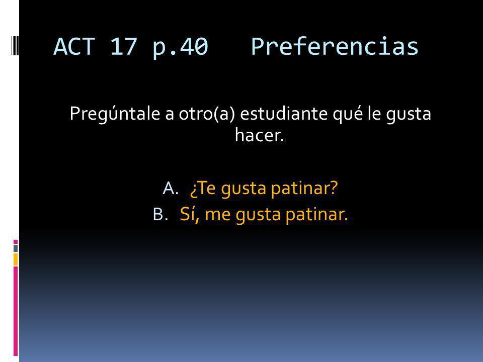 ACT 17 p.40 Preferencias Pregúntale a otro(a) estudiante qué le gusta hacer.