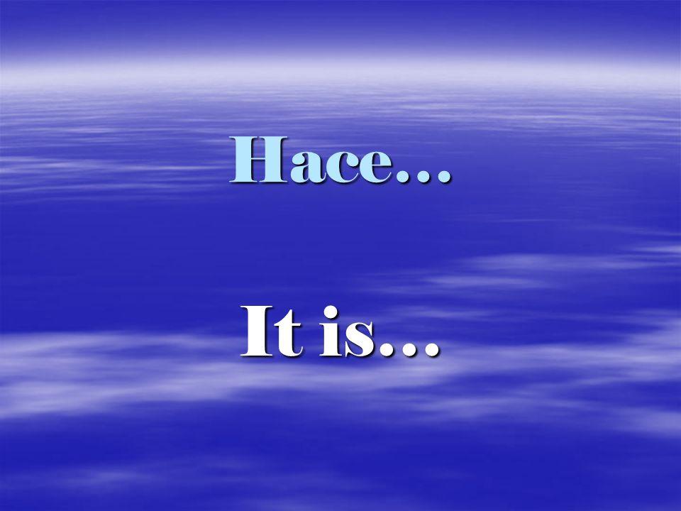 Hace… It is…