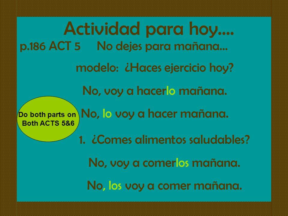 Actividad para hoy…. p.186 ACT 5 No dejes para mañana… modelo: ¿Haces ejercicio hoy? No, voy a hacerlo mañana. No, lo voy a hacer mañana. 1. ¿Comes al